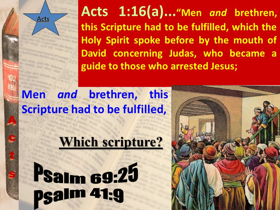 Acts Acts 1:16(a)... Men and brethren, this Scripture had to be fulfilled, which the Holy Spirit spoke before by the mouth of David concerning Judas,