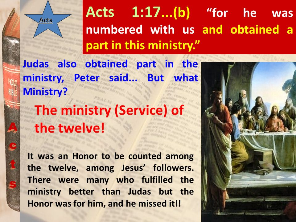ActsActs Acts 1:17...(b) for he was numbered with us and obtained a part in this ministry. Judas also obtained part in the ministry, Peter said... But
