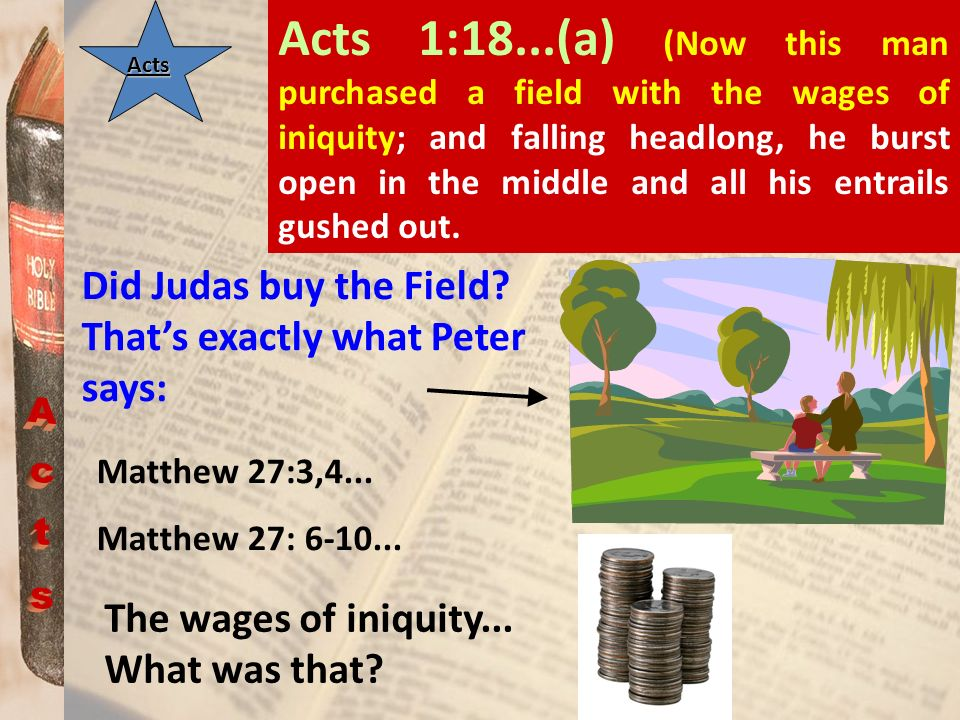 ActsActs Acts 1:18...(a) (Now this man purchased a field with the wages of iniquity; and falling headlong, he burst open in the middle and all his ent