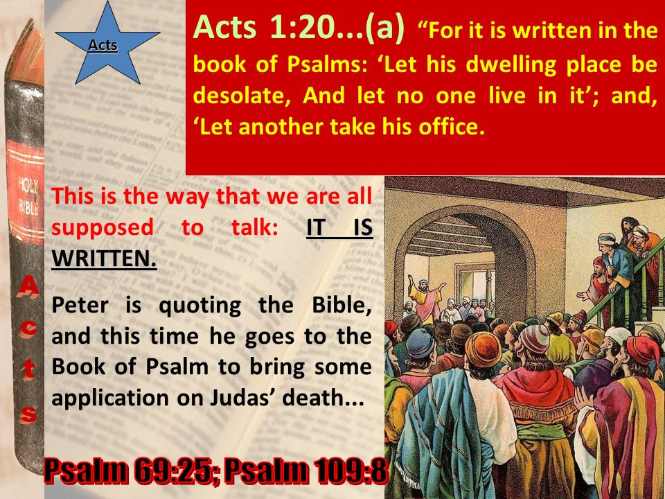 ActsActs Acts 1:20...(a) For it is written in the book of Psalms: Let his dwelling place be desolate, And let no one live in it; and, Let another take