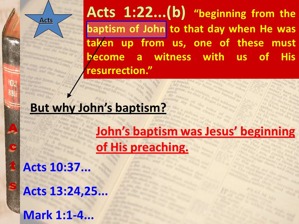 ActsActs Acts 1:22...(b) beginning from the baptism of John to that day when He was taken up from us, one of these must become a witness with us of Hi