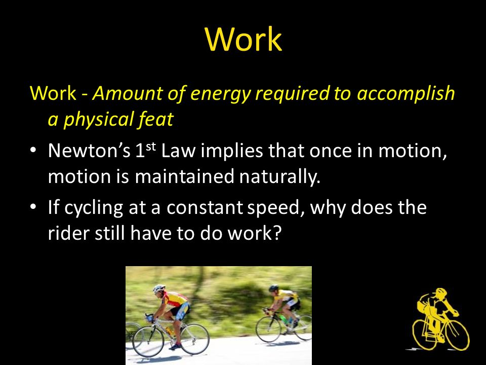 Work - Amount of energy required to accomplish a physical feat Newtons 1 st Law implies that once in motion, motion is maintained naturally.