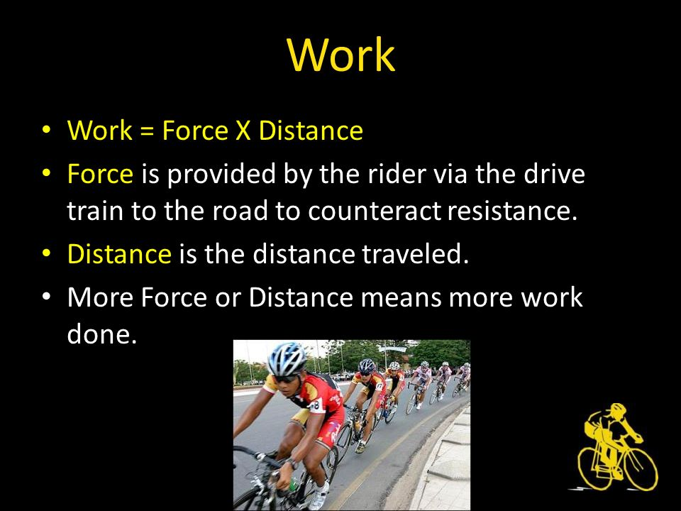 Work Work = Force X Distance Force is provided by the rider via the drive train to the road to counteract resistance.