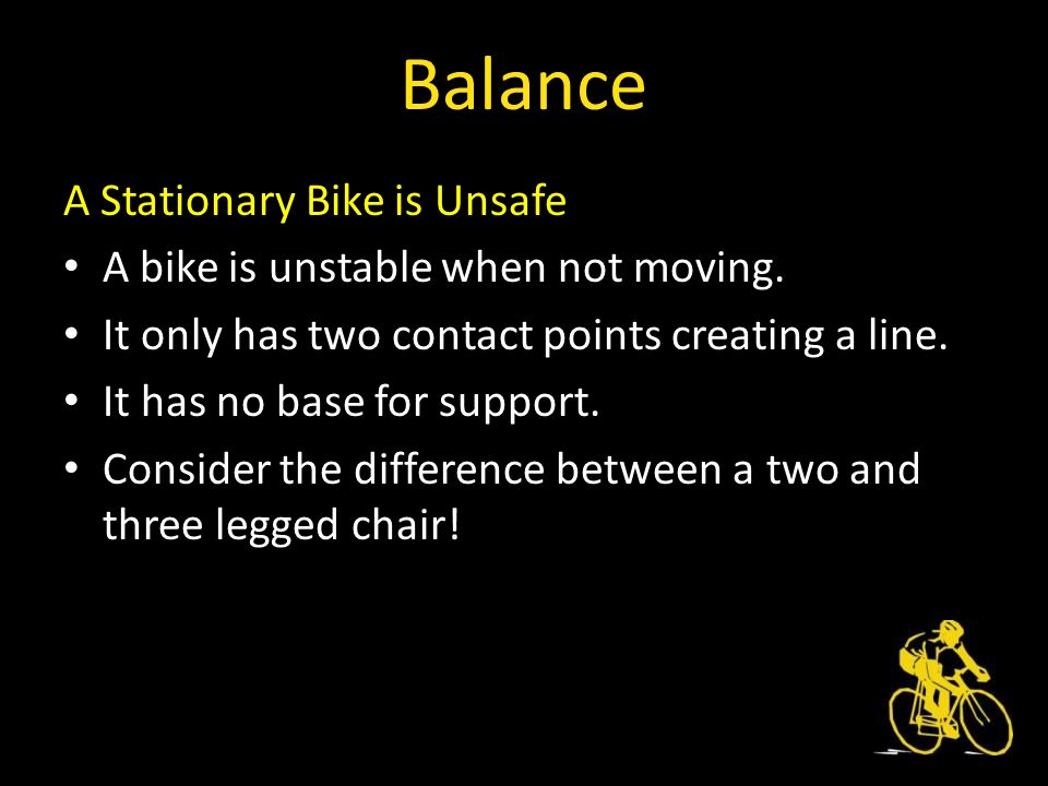 A Stationary Bike is Unsafe A bike is unstable when not moving.