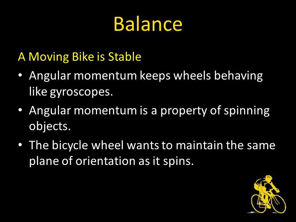 Balance A Moving Bike is Stable Angular momentum keeps wheels behaving like gyroscopes.