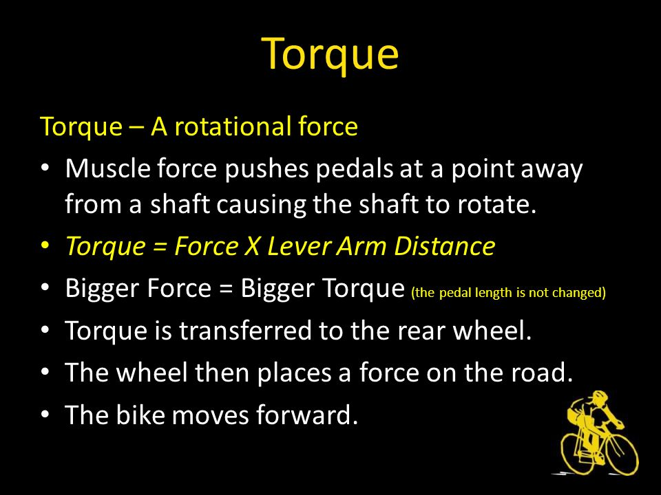 Torque – A rotational force Muscle force pushes pedals at a point away from a shaft causing the shaft to rotate.
