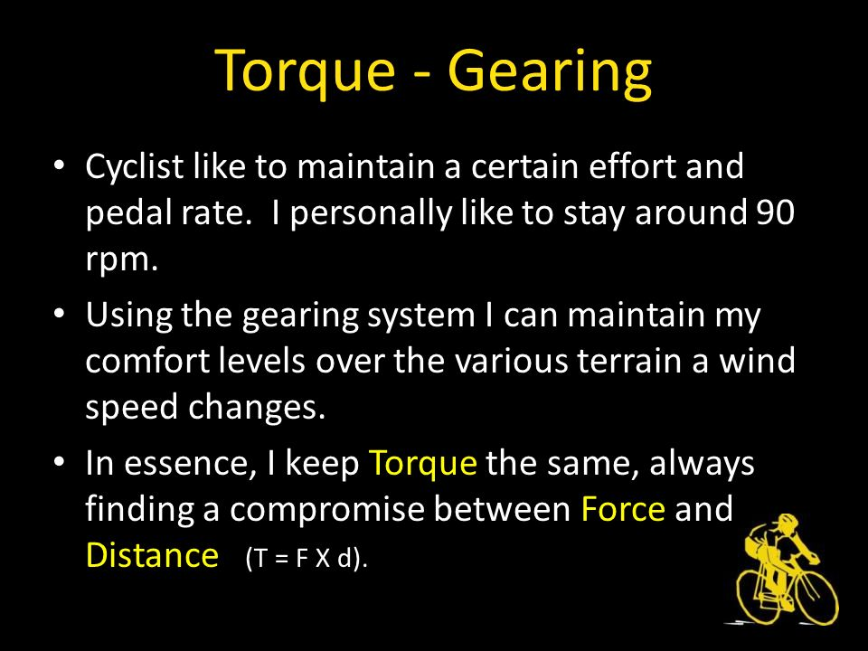 Torque - Gearing Cyclist like to maintain a certain effort and pedal rate.
