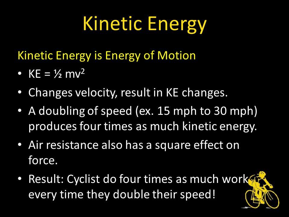 Kinetic Energy is Energy of Motion KE = ½ mv 2 Changes velocity, result in KE changes.