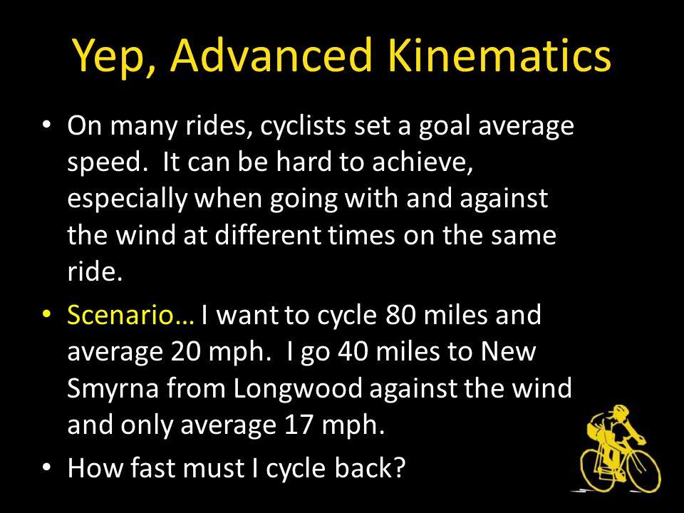 Yep, Advanced Kinematics On many rides, cyclists set a goal average speed.
