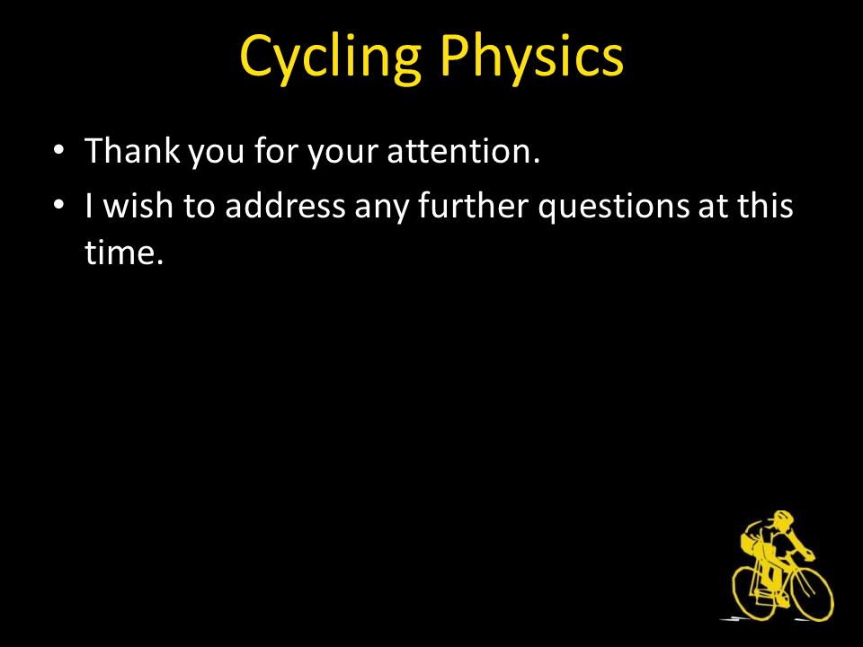 Cycling Physics Thank you for your attention. I wish to address any further questions at this time.