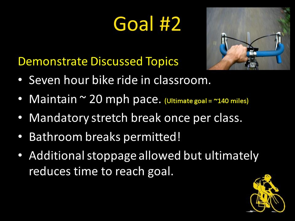 Goal #2 Demonstrate Discussed Topics Seven hour bike ride in classroom.