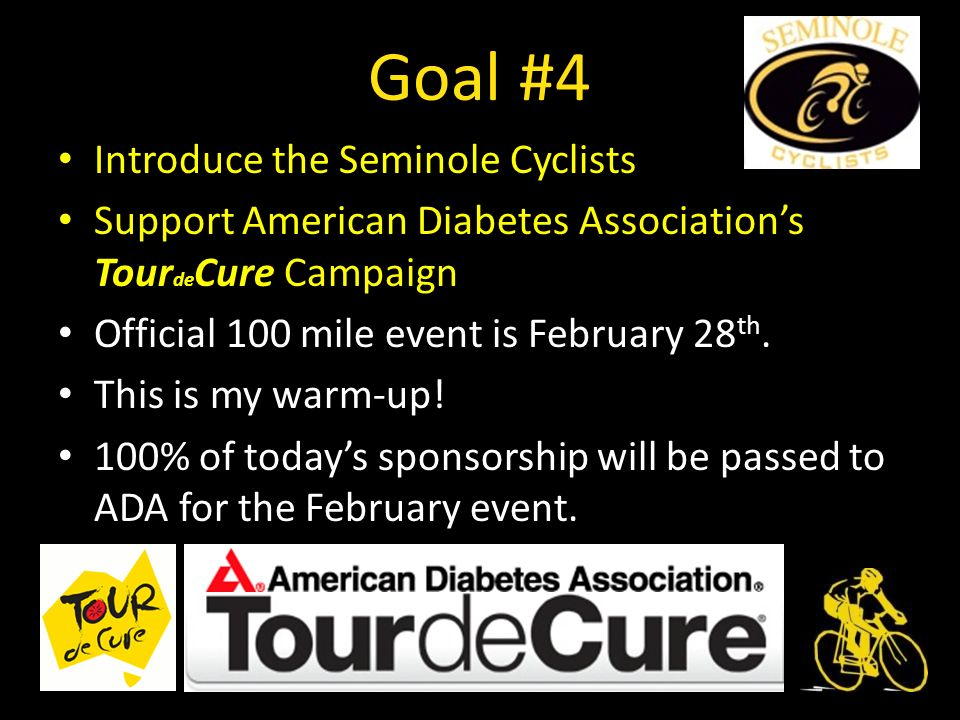 Goal #4 Introduce the Seminole Cyclists Support American Diabetes Associations Tour de Cure Campaign Official 100 mile event is February 28 th.