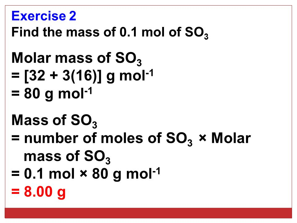Exercise 2 Find the mass of 0.1 mol of SO 3 Molar mass of SO 3 = [32 + 3(16)] g mol -1 = 80 g mol -1 Mass of SO 3 = number of moles of SO 3 × Molar ma