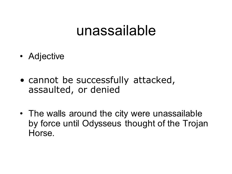 unassailable Adjective cannot be successfully attacked, assaulted, or denied The walls around the city were unassailable by force until Odysseus thoug