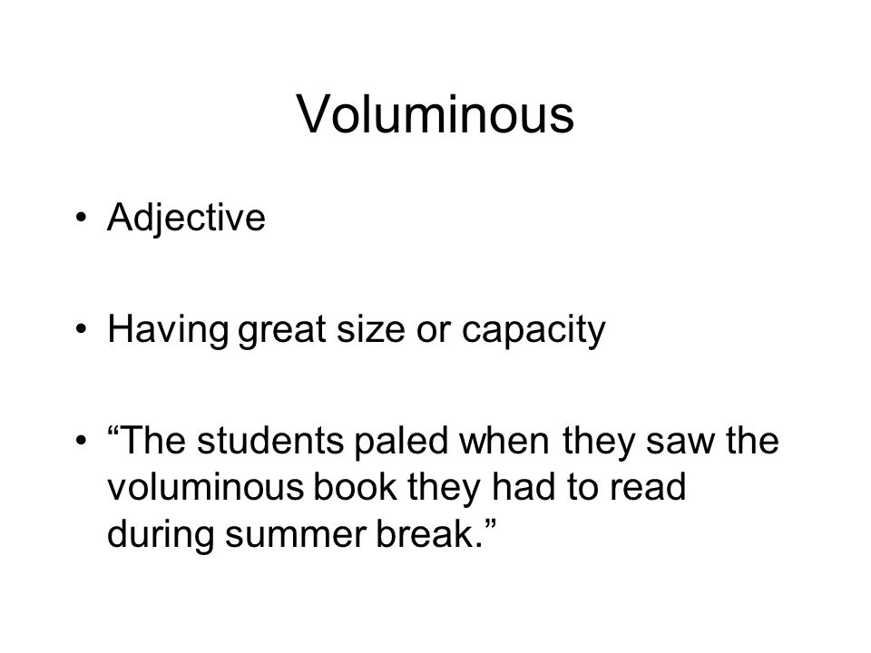 Voluminous Adjective Having great size or capacity The students paled when they saw the voluminous book they had to read during summer break.