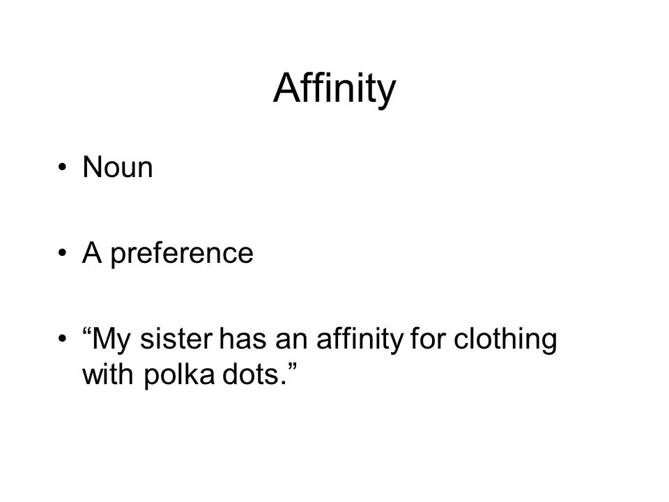 Affinity Noun A preference My sister has an affinity for clothing with polka dots.