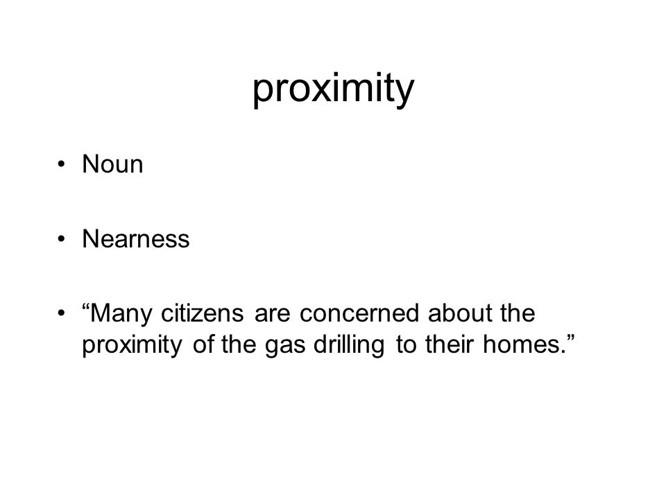 proximity Noun Nearness Many citizens are concerned about the proximity of the gas drilling to their homes.