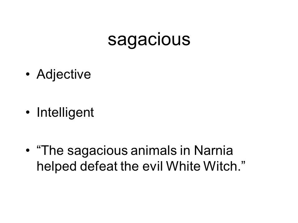 sagacious Adjective Intelligent The sagacious animals in Narnia helped defeat the evil White Witch.