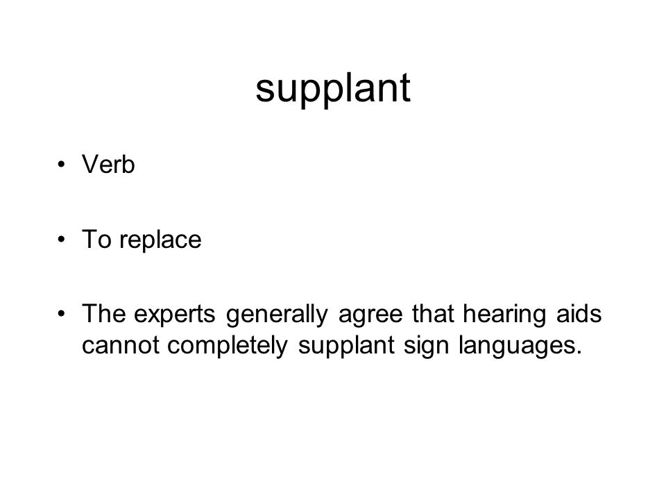 supplant Verb To replace The experts generally agree that hearing aids cannot completely supplant sign languages.