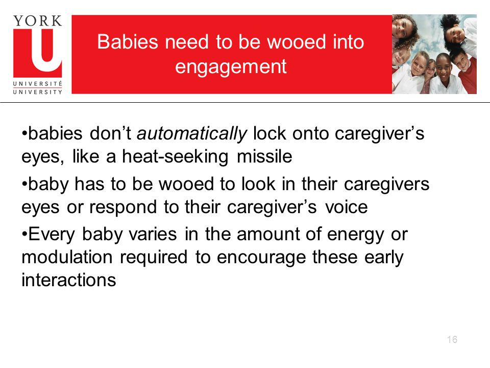 16 Babies need to be wooed into engagement babies dont automatically lock onto caregivers eyes, like a heat-seeking missile baby has to be wooed to lo