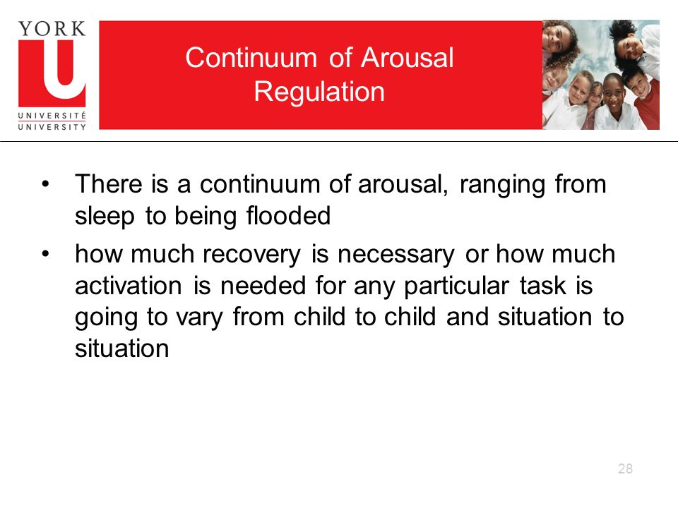 Continuum of Arousal Regulation There is a continuum of arousal, ranging from sleep to being flooded how much recovery is necessary or how much activa