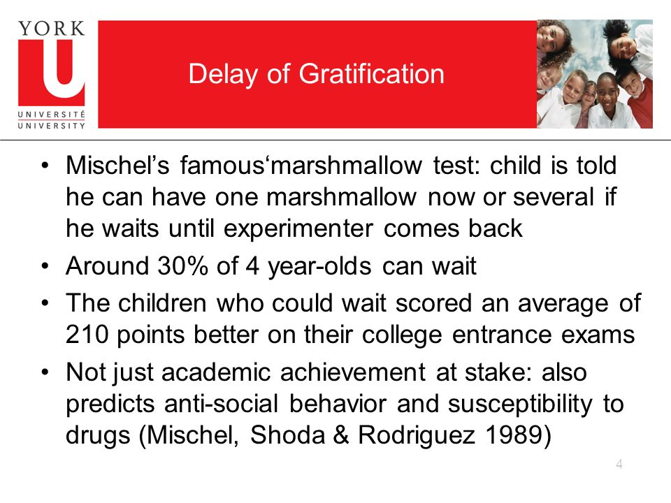 Delay of Gratification Mischels famousmarshmallow test: child is told he can have one marshmallow now or several if he waits until experimenter comes