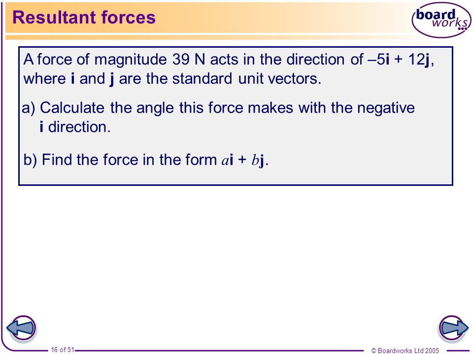 © Boardworks Ltd 2005 16 of 51 Resultant forces A force of magnitude 39 N acts in the direction of –5i + 12j, where i and j are the standard unit vect
