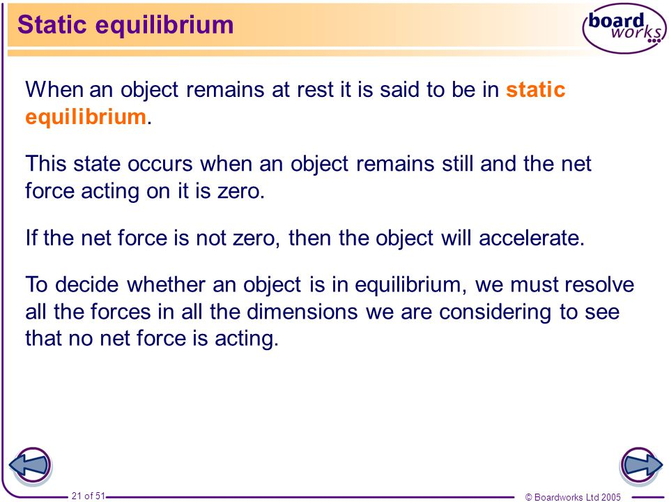 © Boardworks Ltd 2005 21 of 51 Static equilibrium When an object remains at rest it is said to be in static equilibrium. This state occurs when an obj