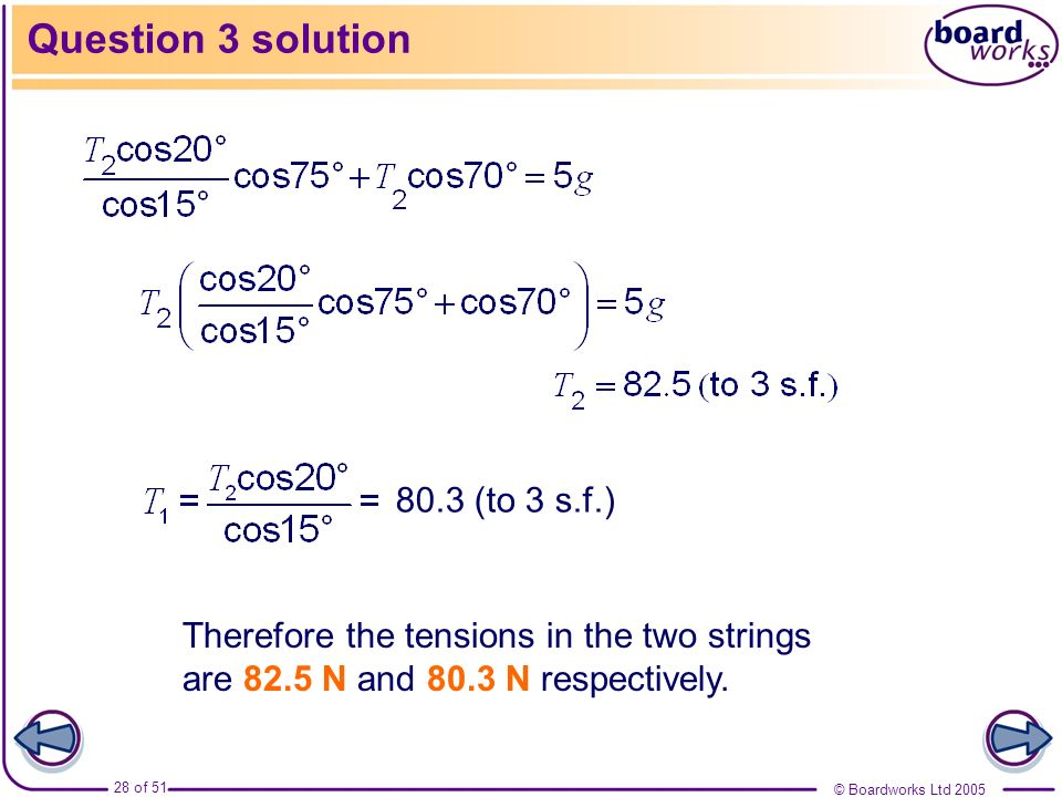 © Boardworks Ltd 2005 28 of 51 Question 3 solution Therefore the tensions in the two strings are 82.5 N and 80.3 N respectively. 80.3 (to 3 s.f.)