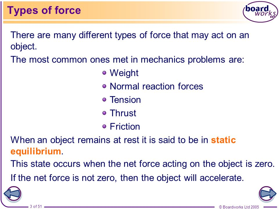 © Boardworks Ltd 2005 3 of 51 Types of force There are many different types of force that may act on an object. The most common ones met in mechanics