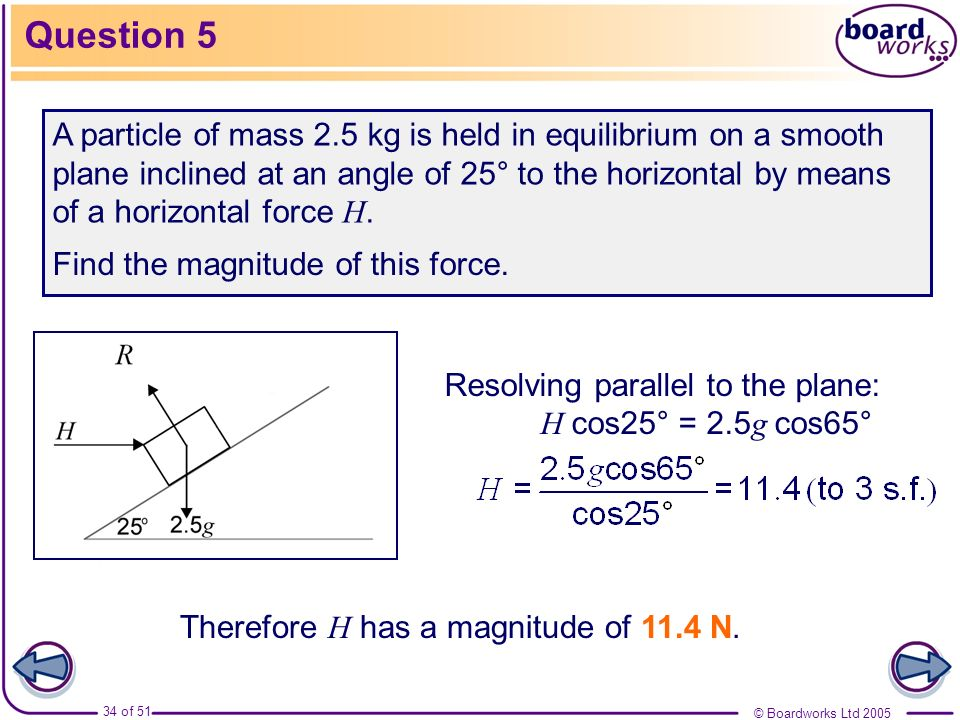 © Boardworks Ltd 2005 34 of 51 Question 5 A particle of mass 2.5 kg is held in equilibrium on a smooth plane inclined at an angle of 25° to the horizo