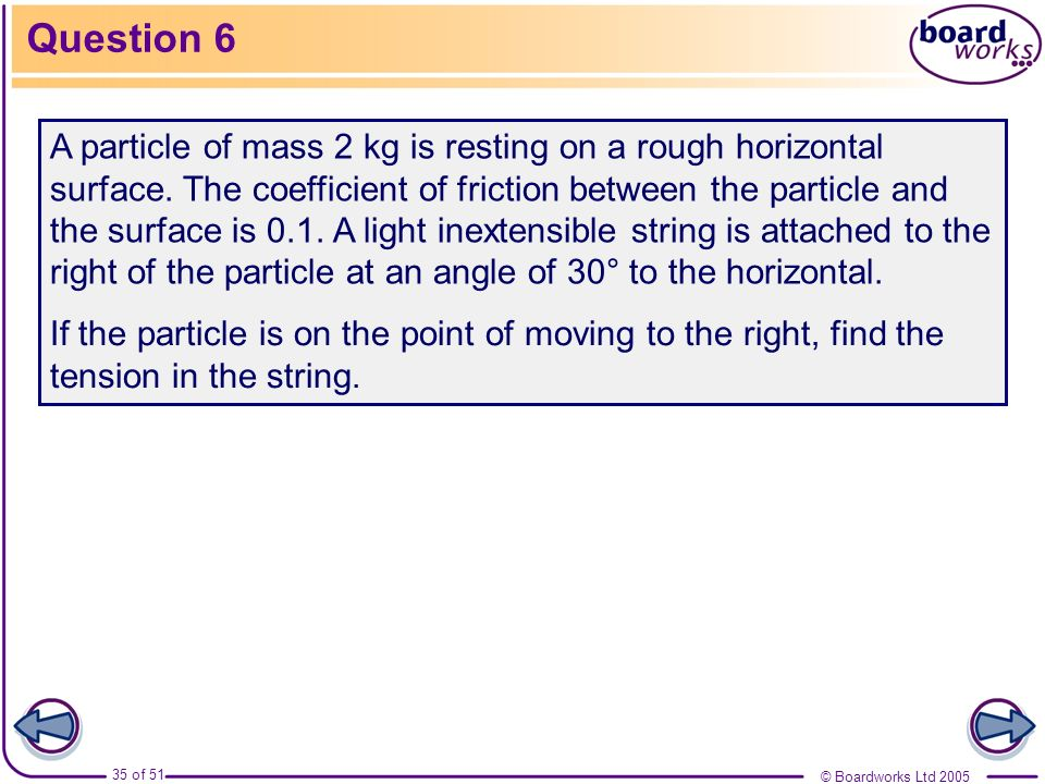 © Boardworks Ltd 2005 35 of 51 Question 6 A particle of mass 2 kg is resting on a rough horizontal surface. The coefficient of friction between the pa