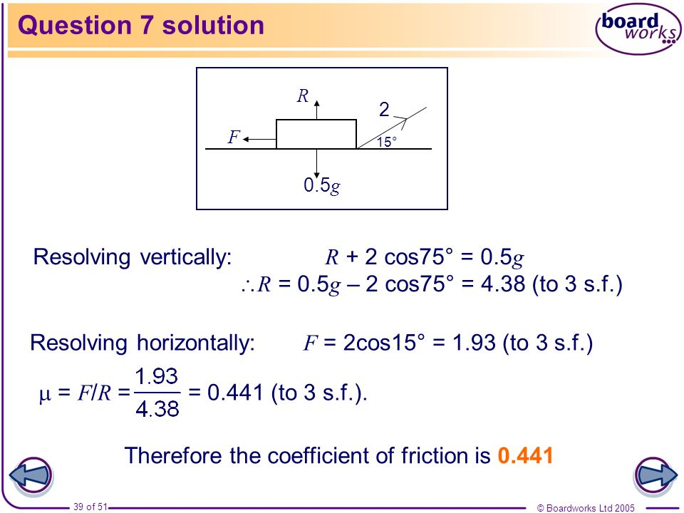 © Boardworks Ltd 2005 39 of 51 Question 7 solution Resolving vertically: R + 2 cos75° = 0.5 g R = 0.5 g – 2 cos75° = 4.38 (to 3 s.f.) Resolving horizo