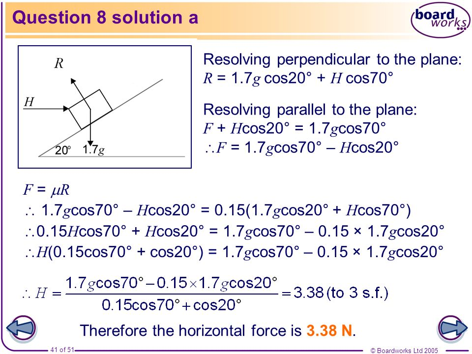 © Boardworks Ltd 2005 41 of 51 Question 8 solution a Resolving perpendicular to the plane: R = 1.7 g cos20° + H cos70° Resolving parallel to the plane