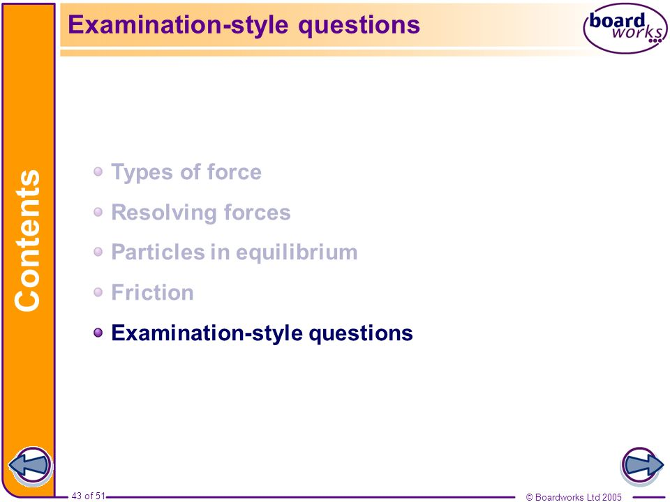 © Boardworks Ltd 2005 43 of 51 Contents © Boardworks Ltd 2005 43 of 51 Examination-style questions Types of force Resolving forces Particles in equili