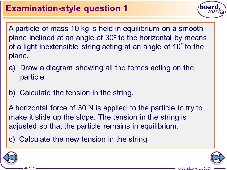 © Boardworks Ltd 2005 44 of 51 Examination-style question 1 A particle of mass 10 kg is held in equilibrium on a smooth plane inclined at an angle of