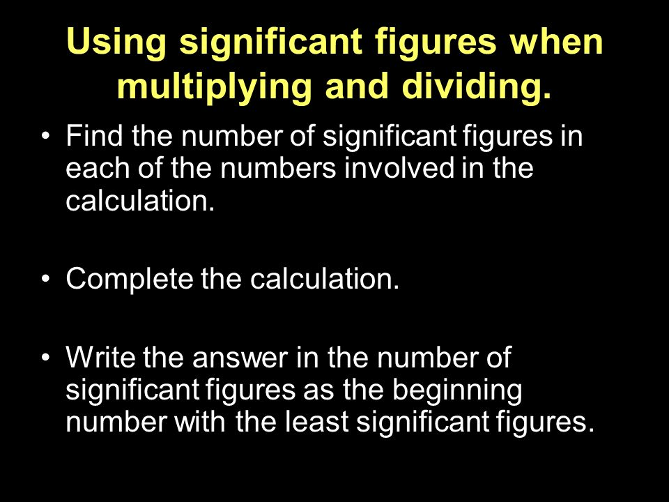 Using significant figures when multiplying and dividing. Find the number of significant figures in each of the numbers involved in the calculation. Co