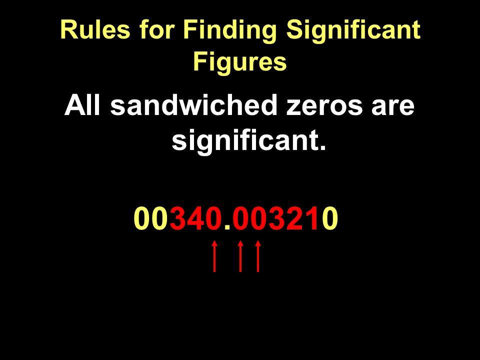 Rules for Finding Significant Figures All sandwiched zeros are significant. 00340.003210