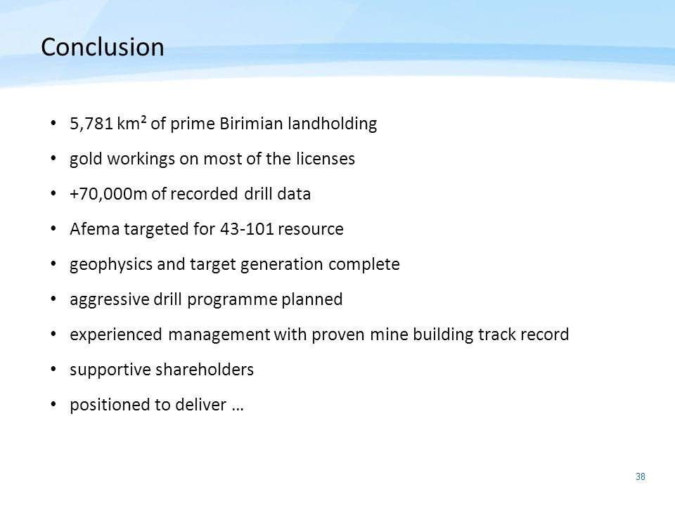 38 5,781 km² of prime Birimian landholding gold workings on most of the licenses +70,000m of recorded drill data Afema targeted for 43-101 resource ge