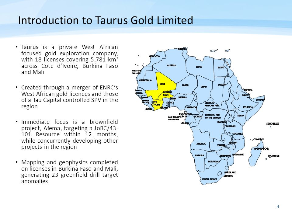 4 Introduction to Taurus Gold Limited Taurus is a private West African focused gold exploration company, with 18 licenses covering 5,781 km² across Co