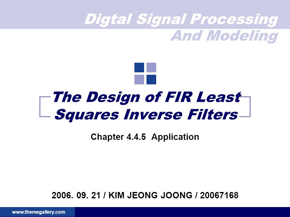 Digtal Signal Processing And Modeling www.themegallery.com The Design of FIR Least Squares Inverse Filters Chapter 4.4.5 Application 2006.