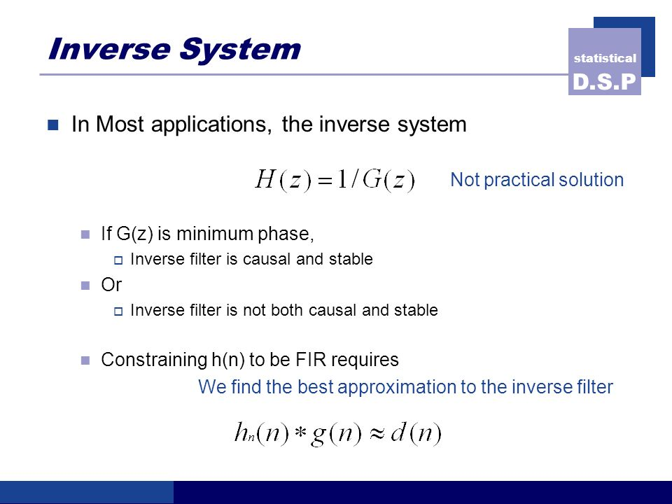 statistical D.S.P Inverse System In Most applications, the inverse system Not practical solution If G(z) is minimum phase, Inverse filter is causal and stable Or Inverse filter is not both causal and stable Constraining h(n) to be FIR requires We find the best approximation to the inverse filter