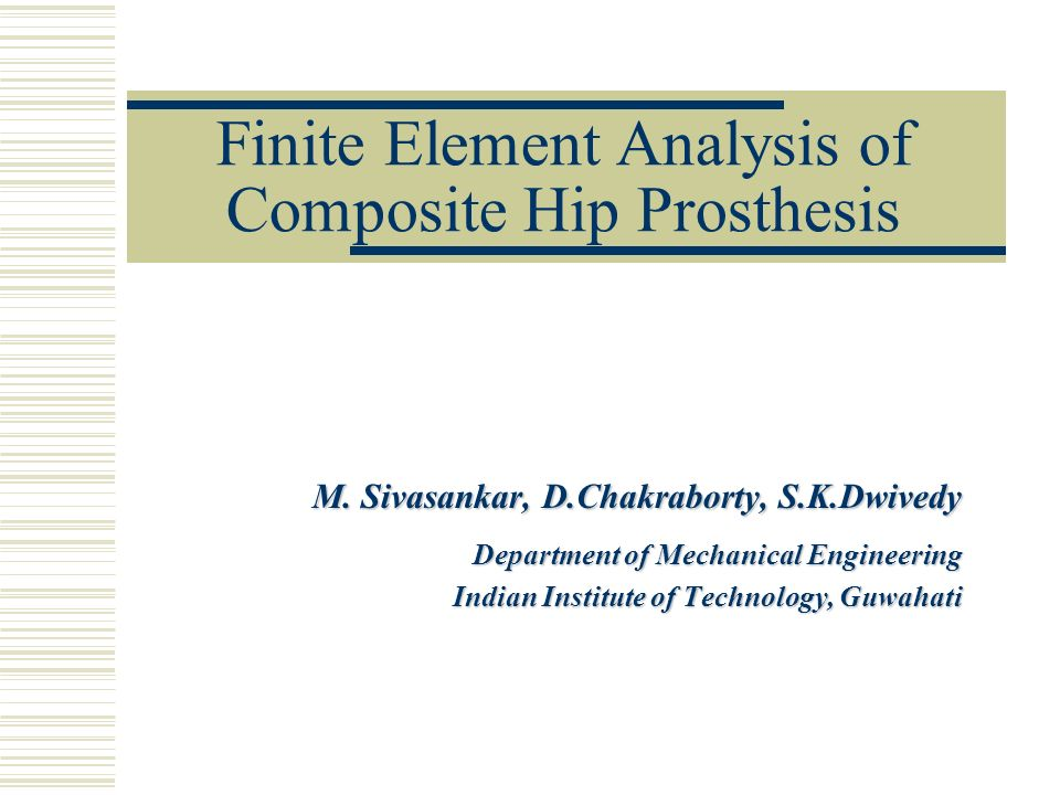 Finite Element Analysis of Composite Hip Prosthesis M. Sivasankar, D.Chakraborty, S.K.Dwivedy Department of Mechanical Engineering Indian Institute of