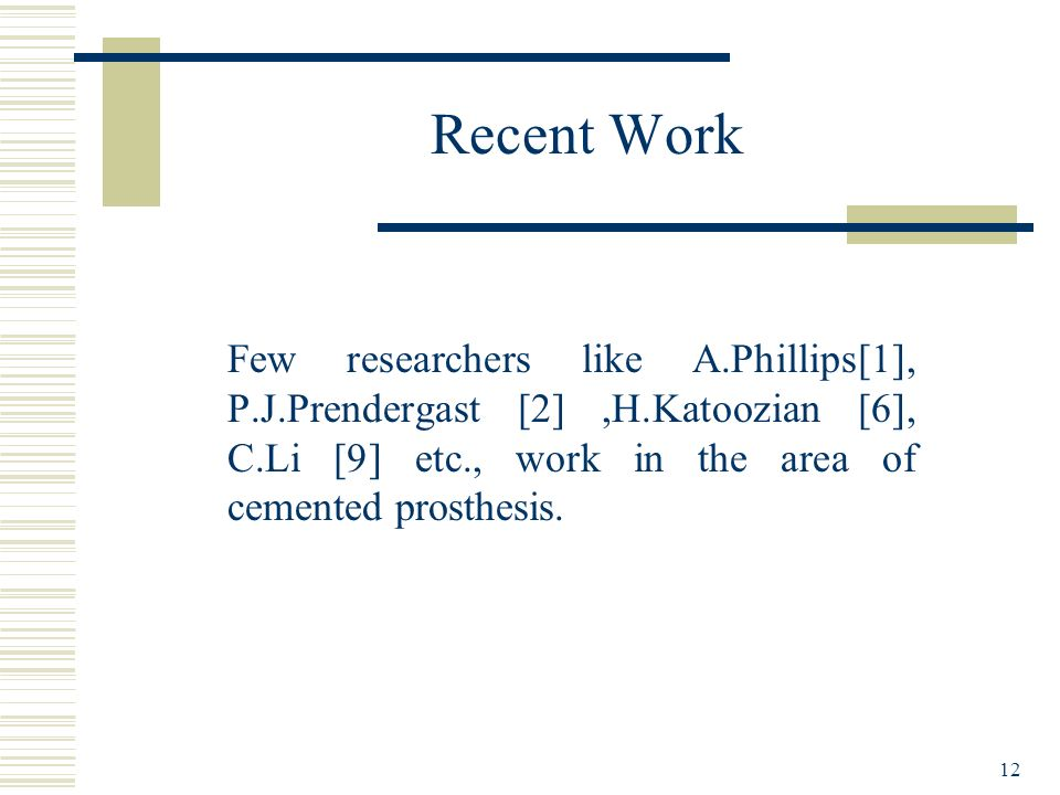 12 Recent Work Few researchers like A.Phillips[1], P.J.Prendergast [2],H.Katoozian [6], C.Li [9] etc., work in the area of cemented prosthesis.