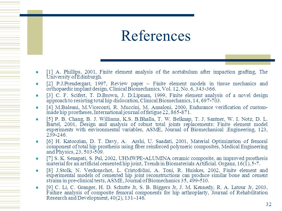 32 References [1] A. Phillips, 2001, Finite element analysis of the acetabulum after impaction grafting, The University of Edinburgh. [2] P.J.Prenderg