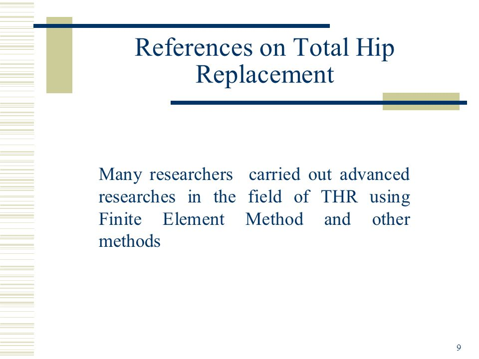 9 References on Total Hip Replacement Many researchers carried out advanced researches in the field of THR using Finite Element Method and other metho