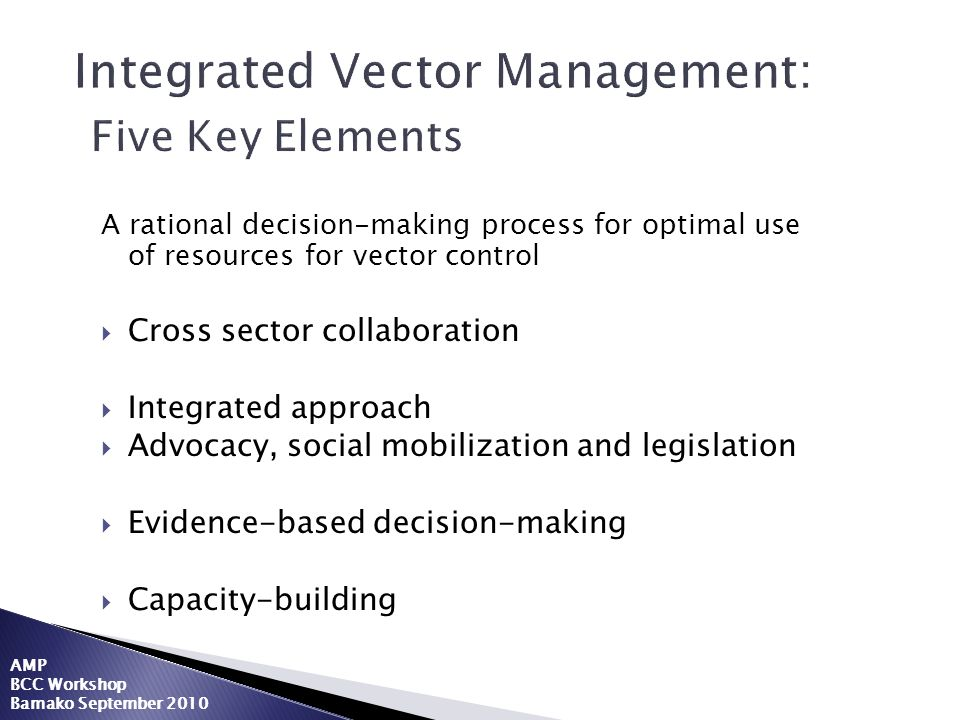 Integrated Vector Management: Five Key Elements A rational decision-making process for optimal use of resources for vector control Cross sector collab