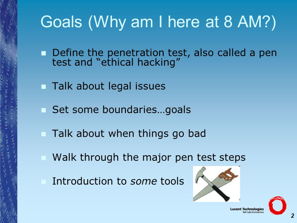 2 Goals (Why am I here at 8 AM?) Define the penetration test, also called a pen test and ethical hacking Talk about legal issues Set some boundaries…g