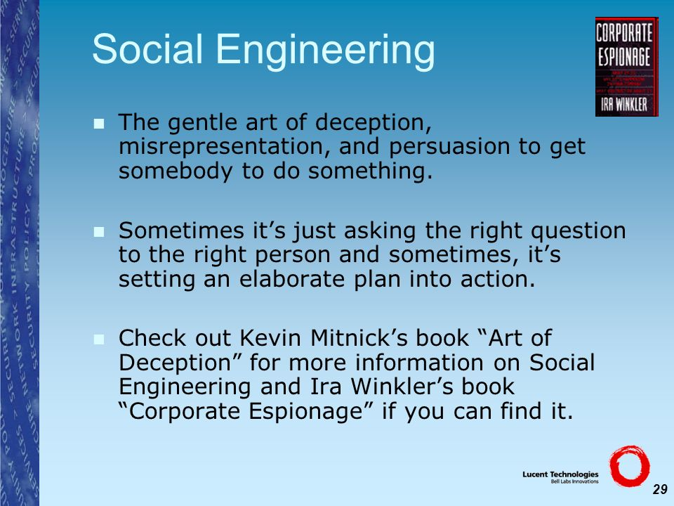 29 Social Engineering The gentle art of deception, misrepresentation, and persuasion to get somebody to do something. Sometimes its just asking the ri