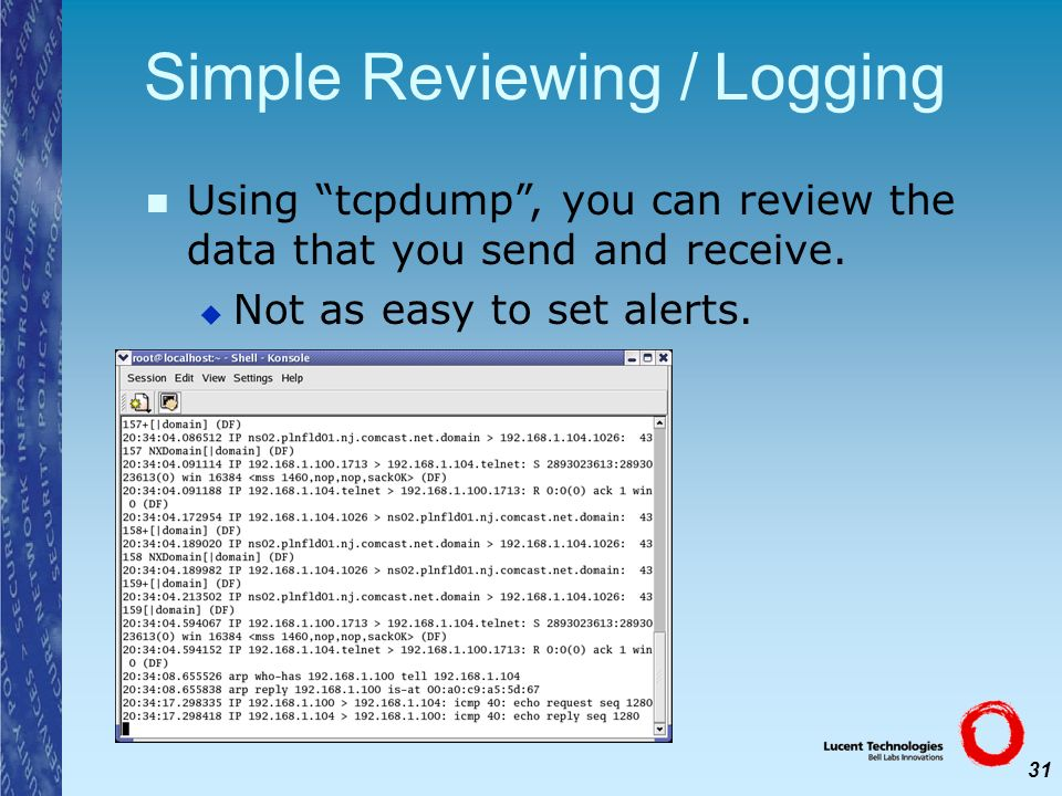 31 Simple Reviewing / Logging Using tcpdump, you can review the data that you send and receive. Not as easy to set alerts.